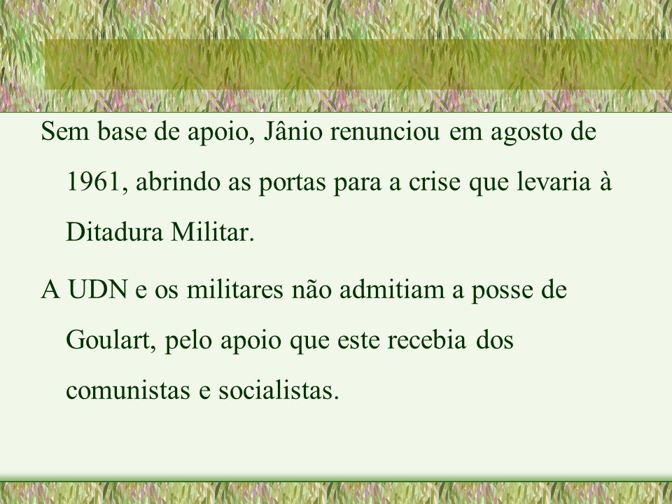Sem base de apoio, Jânio renunciou em agosto de 1961, abrindo as portas para a crise que levaria à Ditadura Militar.