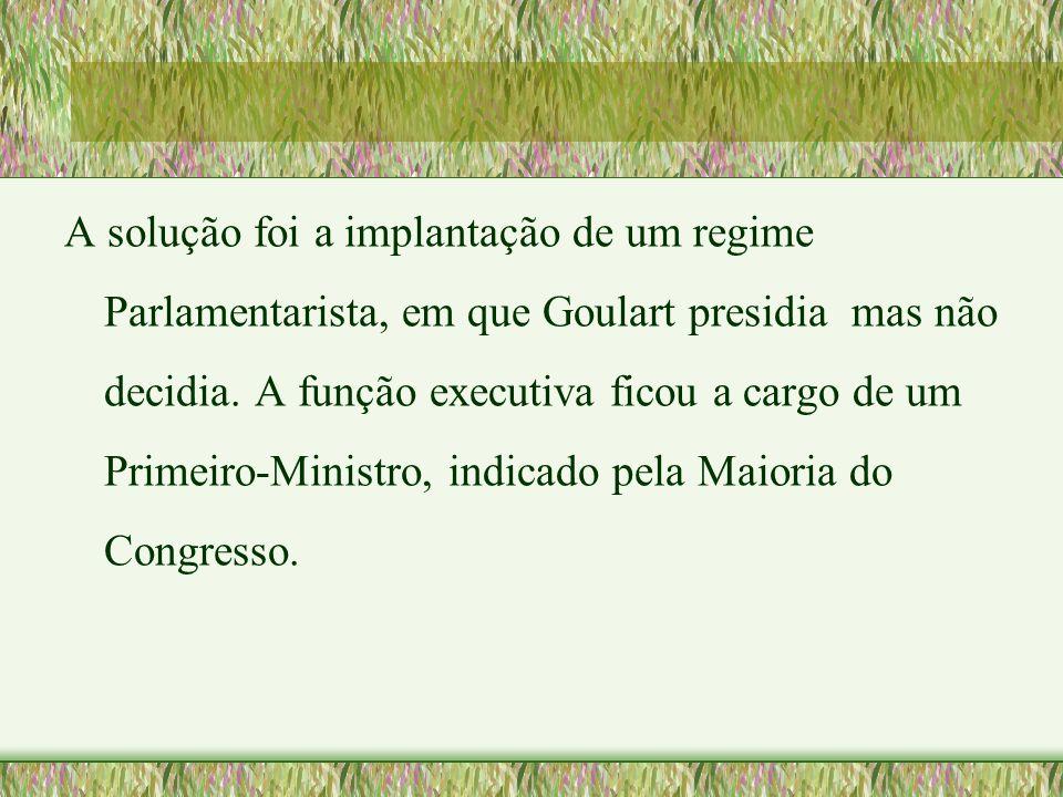 A solução foi a implantação de um regime Parlamentarista, em que Goulart presidia mas não decidia.