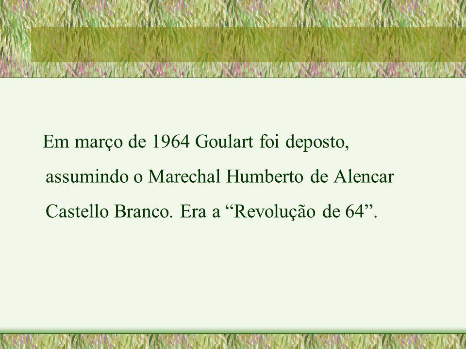 Em março de 1964 Goulart foi deposto, assumindo o Marechal Humberto de Alencar Castello Branco.