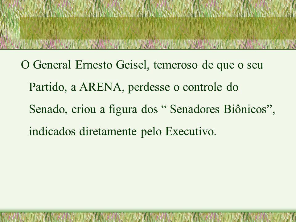 O General Ernesto Geisel, temeroso de que o seu Partido, a ARENA, perdesse o controle do Senado, criou a figura dos Senadores Biônicos , indicados diretamente pelo Executivo.