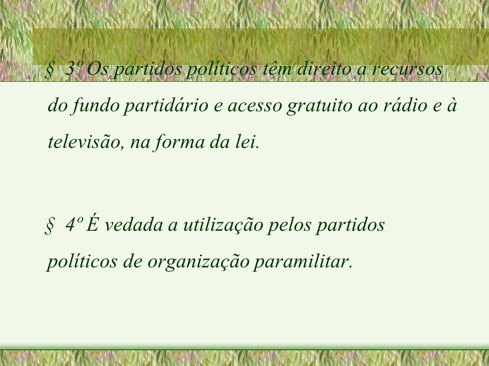 § 3º Os partidos políticos têm direito a recursos do fundo partidário e acesso gratuito ao rádio e à televisão, na forma da lei.