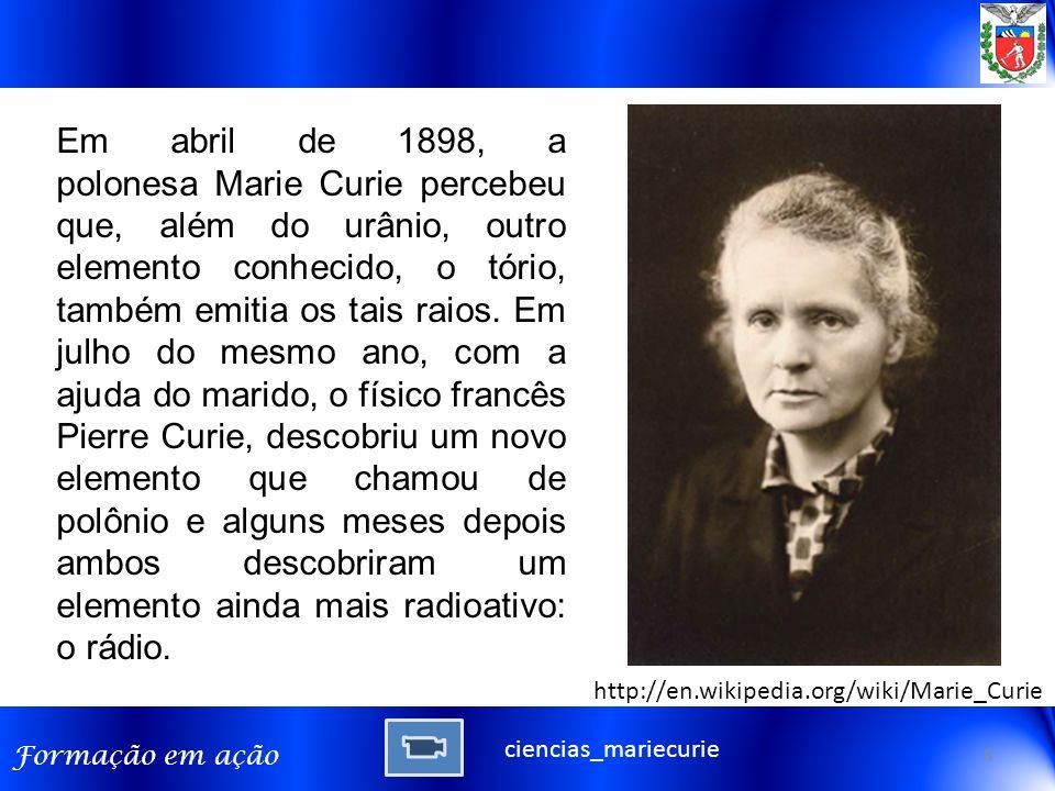 Em abril de 1898, a polonesa Marie Curie percebeu que, além do urânio, outro elemento conhecido, o tório, também emitia os tais raios. Em julho do mesmo ano, com a ajuda do marido, o físico francês Pierre Curie, descobriu um novo elemento que chamou de polônio e alguns meses depois ambos descobriram um elemento ainda mais radioativo: o rádio.