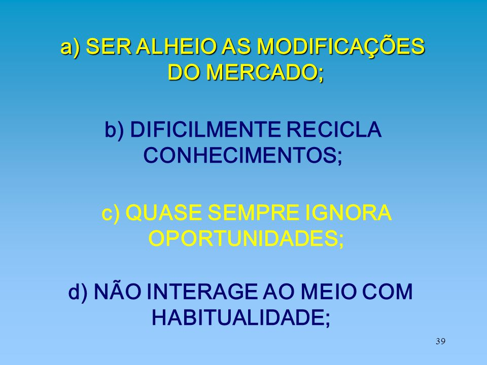 a) SER ALHEIO AS MODIFICAÇÕES DO MERCADO;