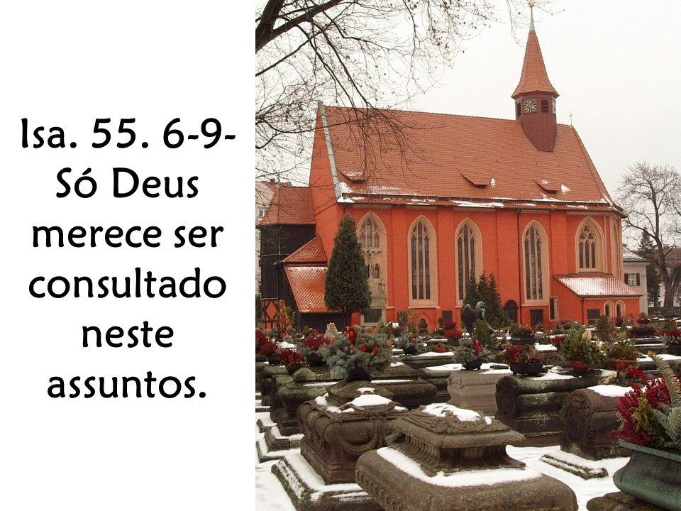 Isa. 55. 6-9- Só Deus merece ser consultado neste assuntos.