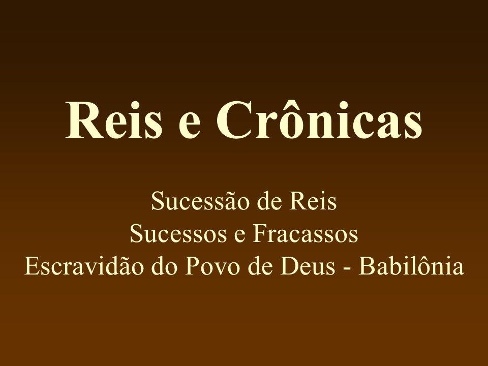 Reis e Crônicas Sucessão de Reis Sucessos e Fracassos Escravidão do Povo de Deus - Babilônia