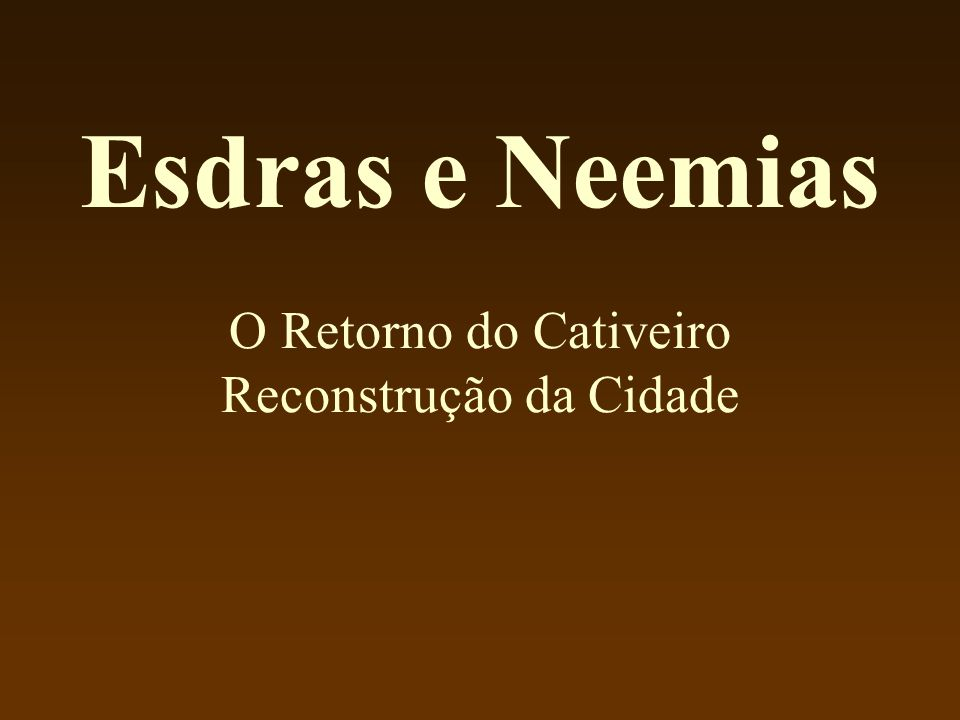 Esdras e Neemias O Retorno do Cativeiro Reconstrução da Cidade