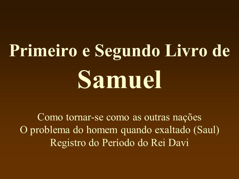 Primeiro e Segundo Livro de Samuel Como tornar-se como as outras nações O problema do homem quando exaltado (Saul) Registro do Período do Rei Davi