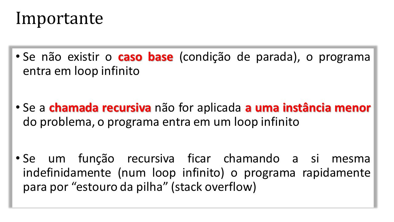 Importante Se não existir o caso base (condição de parada), o programa entra em loop infinito.