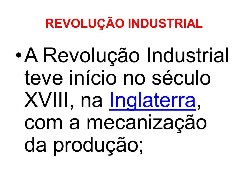 REVOLUÇÃO INDUSTRIAL A Revolução Industrial teve início no século XVIII, na Inglaterra, com a mecanização da produção;
