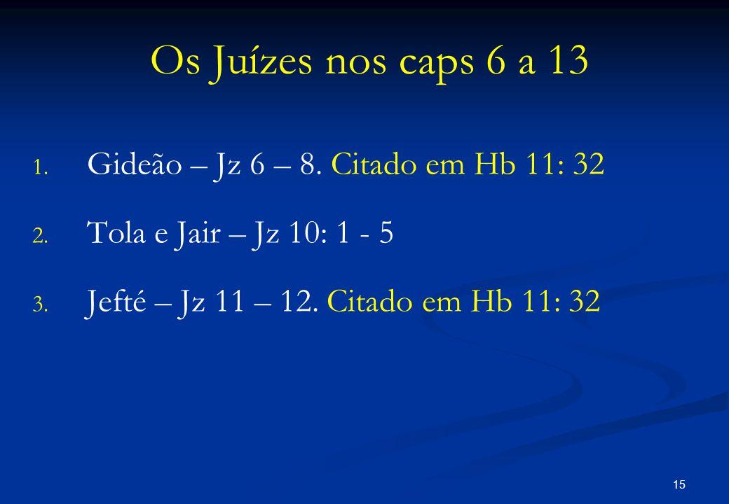 Os Juízes nos caps 6 a 13 Gideão – Jz 6 – 8. Citado em Hb 11: 32