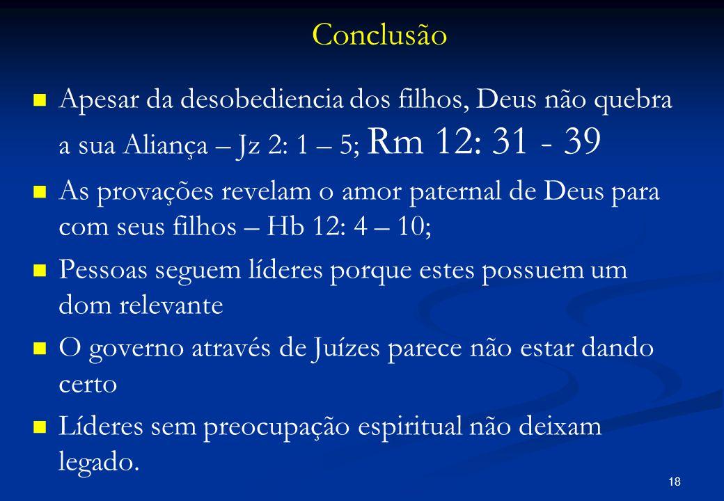 Conclusão Apesar da desobediencia dos filhos, Deus não quebra a sua Aliança – Jz 2: 1 – 5; Rm 12: 31 - 39.
