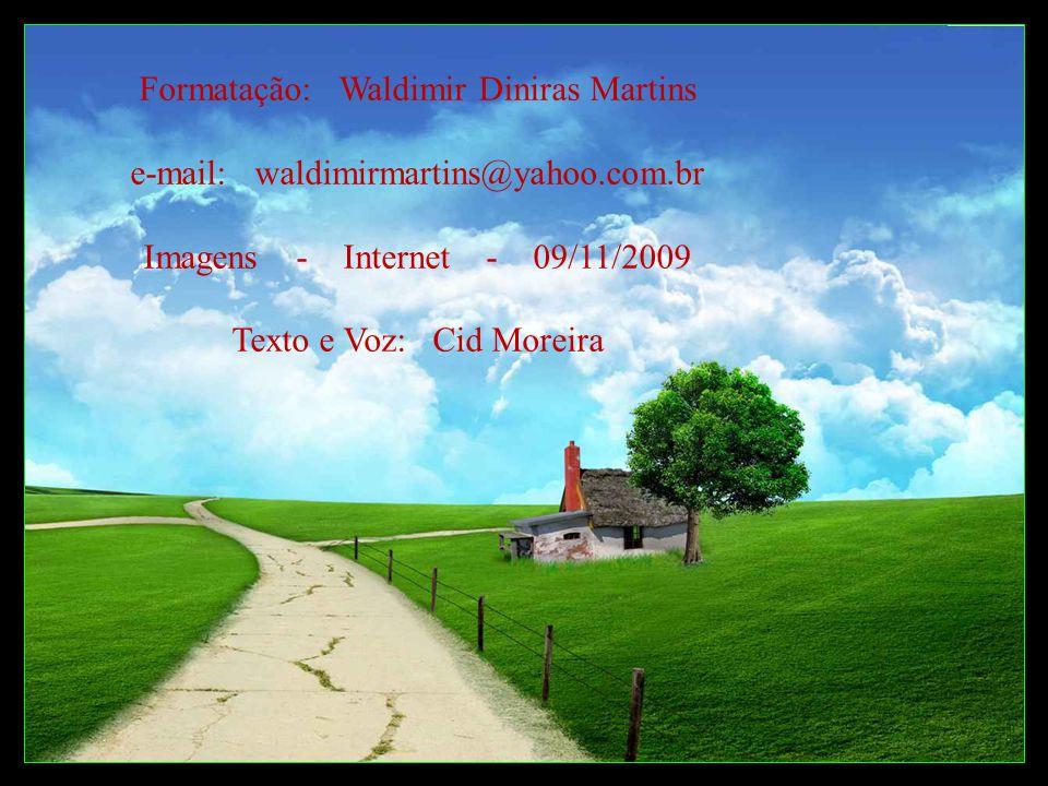Formatação: Waldimir Diniras Martins e-mail: waldimirmartins@yahoo.com.br Imagens - Internet - 09/11/2009 Texto e Voz: Cid Moreira
