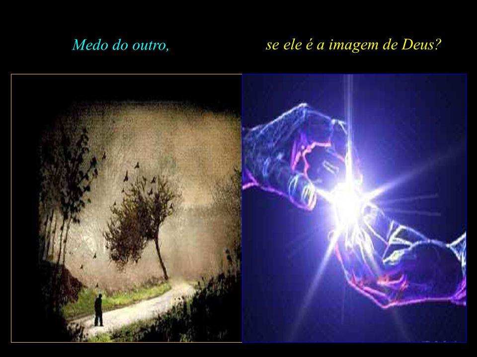 Medo do outro, se ele é a imagem de Deus .
