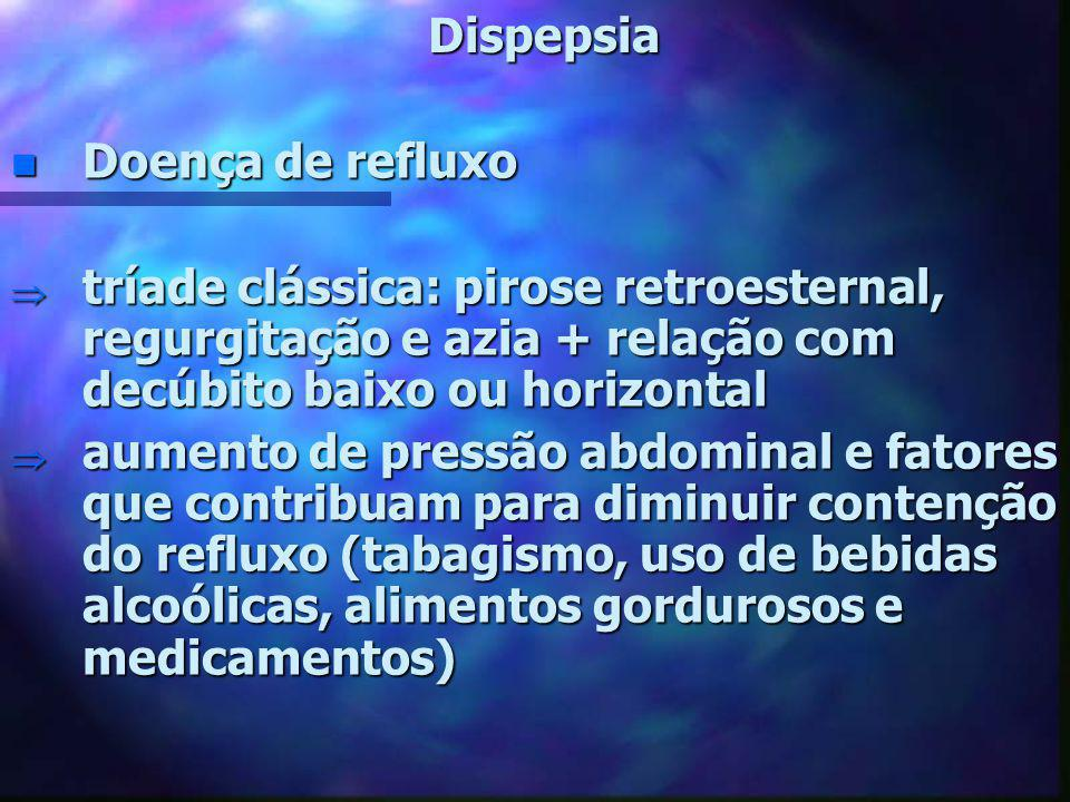 Dispepsia Doença de refluxo. tríade clássica: pirose retroesternal, regurgitação e azia + relação com decúbito baixo ou horizontal.