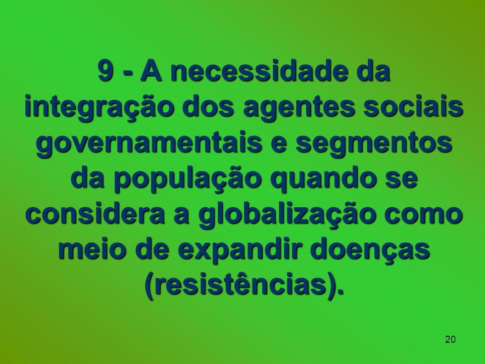 9 - A necessidade da integração dos agentes sociais governamentais e segmentos da população quando se considera a globalização como meio de expandir doenças (resistências).