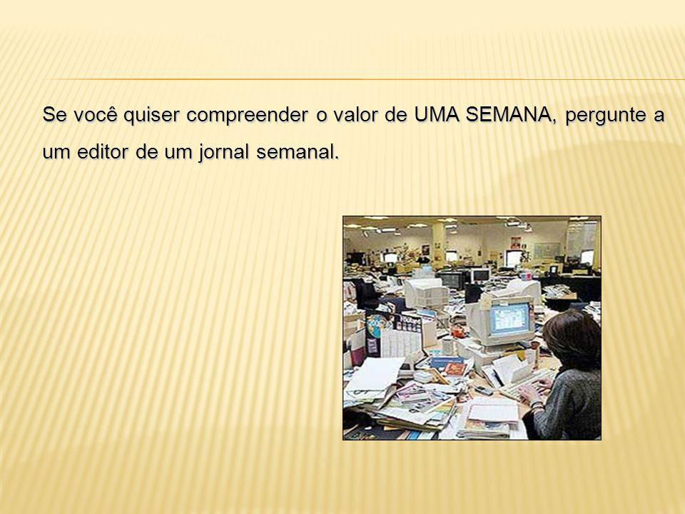 Se você quiser compreender o valor de UMA SEMANA, pergunte a um editor de um jornal semanal.