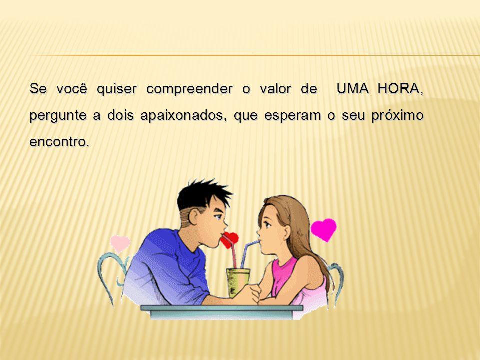 Se você quiser compreender o valor de UMA HORA, pergunte a dois apaixonados, que esperam o seu próximo encontro.