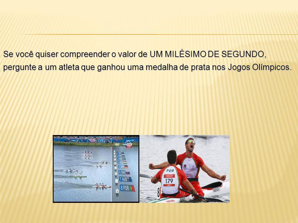 Se você quiser compreender o valor de UM MILÉSIMO DE SEGUNDO, pergunte a um atleta que ganhou uma medalha de prata nos Jogos Olímpicos.