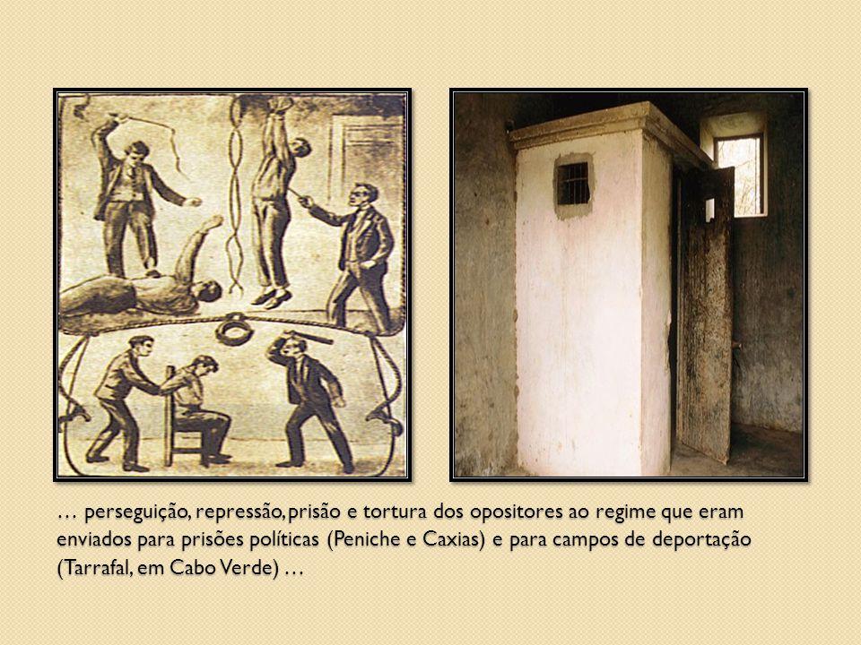 … perseguição, repressão, prisão e tortura dos opositores ao regime que eram enviados para prisões políticas (Peniche e Caxias) e para campos de deportação (Tarrafal, em Cabo Verde) …