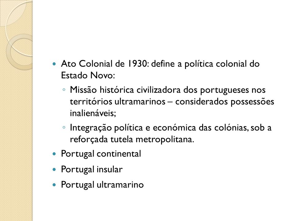 Ato Colonial de 1930: define a política colonial do Estado Novo: