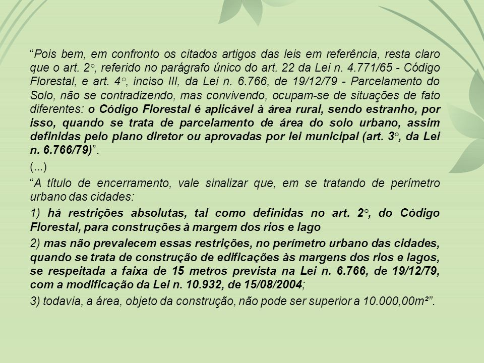 Pois bem, em confronto os citados artigos das leis em referência, resta claro que o art. 2°, referido no parágrafo único do art. 22 da Lei n. 4.771/65 - Código Florestal, e art. 4°, inciso III, da Lei n. 6.766, de 19/12/79 - Parcelamento do Solo, não se contradizendo, mas convivendo, ocupam-se de situações de fato diferentes: o Código Florestal é aplicável à área rural, sendo estranho, por isso, quando se trata de parcelamento de área do solo urbano, assim definidas pelo plano diretor ou aprovadas por lei municipal (art. 3°, da Lei n. 6.766/79) .