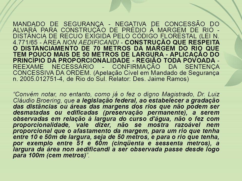 MANDADO DE SEGURANÇA - NEGATIVA DE CONCESSÃO DO ALVARÁ PARA CONSTRUÇÃO DE PRÉDIO À MARGEM DE RIO - DISTÂNCIA DE RECUO EXIGIDA PELO CÓDIGO FLORESTAL (LEI N. 4.771/65 - ÁREA NON AEDIFICANDI - CONSTRUÇÃO QUE RESPEITA O DISTANCIAMENTO DE 70 METROS DA MARGEM DO RIO QUE TEM POUCO MAIS DE 50 METROS DE LARGURA - APLICAÇÃO DO PRINCÍPIO DA PROPORCIONALIDADE - REGIÃO TODA POVOADA - REEXAME NECESSÁRIO - CONFIRMAÇÃO DA SENTENÇA CONCESSIVA DA ORDEM. (Apelação Cível em Mandado de Segurança n. 2005.012751-4, de Rio do Sul. Relator: Des. Jaime Ramos)
