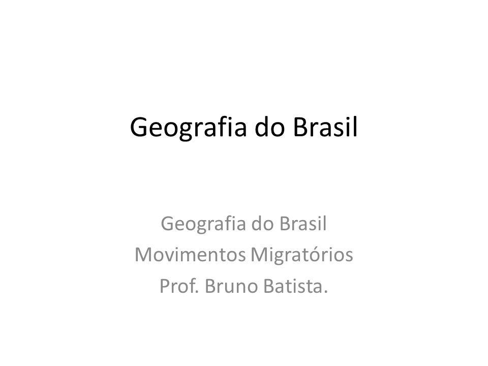 Geografia do Brasil Movimentos Migratórios Prof. Bruno Batista.