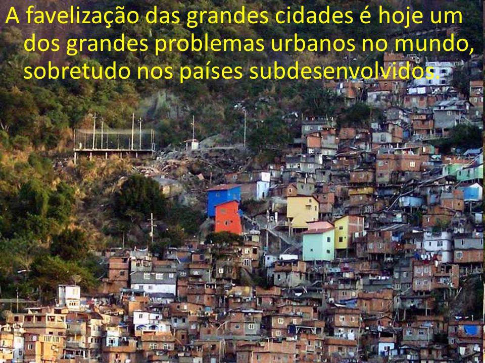 A favelização das grandes cidades é hoje um dos grandes problemas urbanos no mundo, sobretudo nos países subdesenvolvidos.