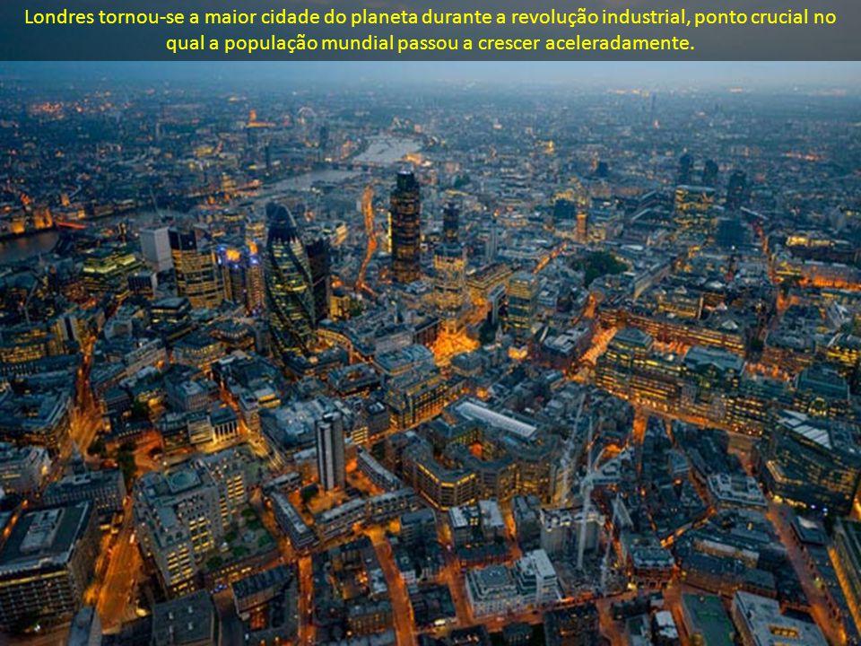 Londres tornou-se a maior cidade do planeta durante a revolução industrial, ponto crucial no qual a população mundial passou a crescer aceleradamente.
