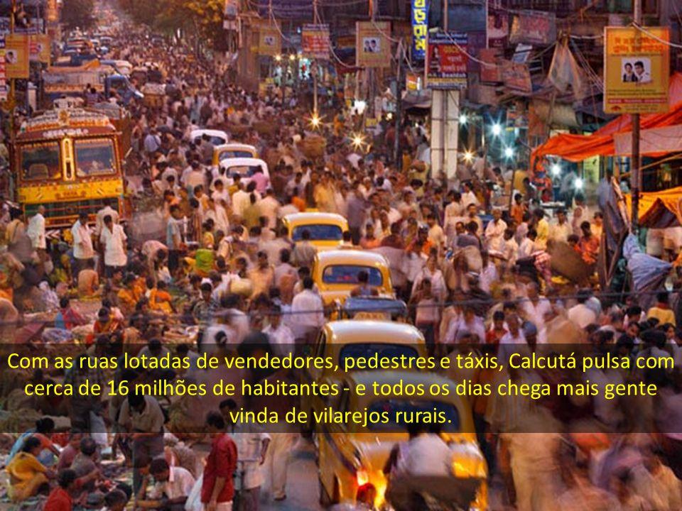 Com as ruas lotadas de vendedores, pedestres e táxis, Calcutá pulsa com cerca de 16 milhões de habitantes - e todos os dias chega mais gente vinda de vilarejos rurais.