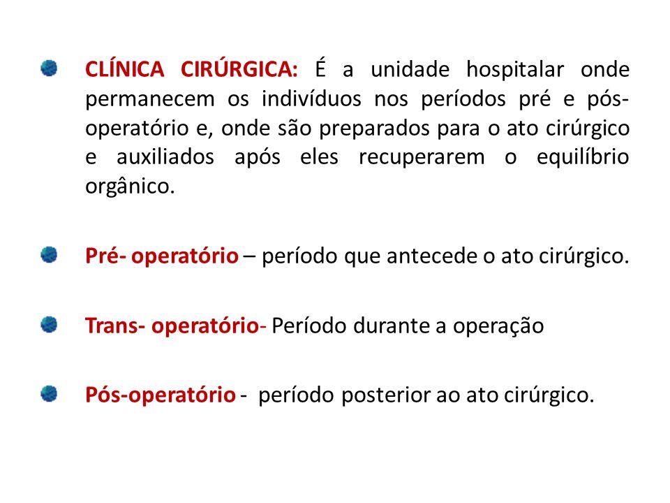 CLÍNICA CIRÚRGICA: É a unidade hospitalar onde permanecem os indivíduos nos períodos pré e pós-operatório e, onde são preparados para o ato cirúrgico e auxiliados após eles recuperarem o equilíbrio orgânico.