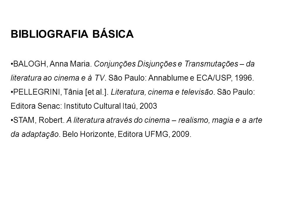 BIBLIOGRAFIA BÁSICA BALOGH, Anna Maria. Conjunções Disjunções e Transmutações – da literatura ao cinema e à TV. São Paulo: Annablume e ECA/USP, 1996.