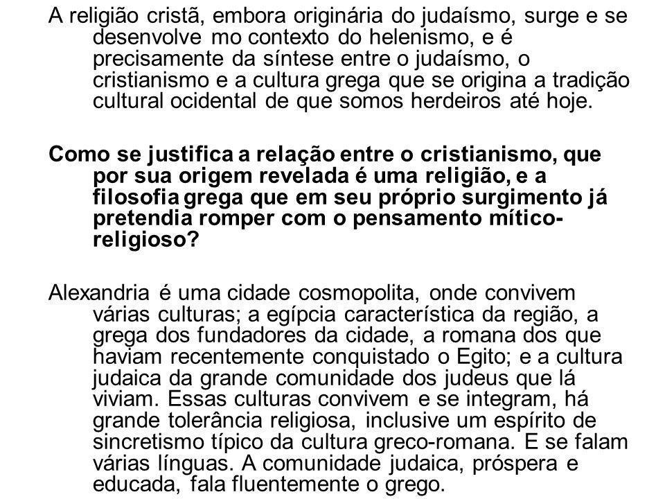 A religião cristã, embora originária do judaísmo, surge e se desenvolve mo contexto do helenismo, e é precisamente da síntese entre o judaísmo, o cristianismo e a cultura grega que se origina a tradição cultural ocidental de que somos herdeiros até hoje.