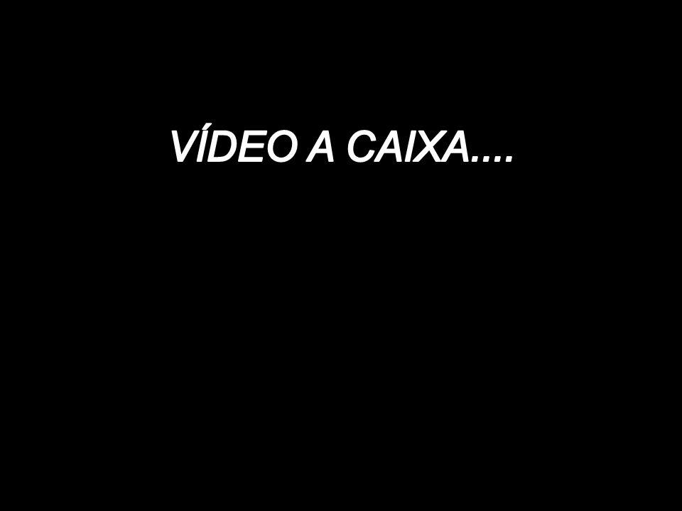 VÍDEO A CAIXA....