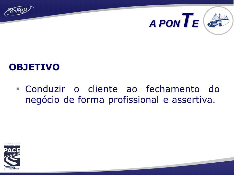 A PONTE OBJETIVO Conduzir o cliente ao fechamento do negócio de forma profissional e assertiva.