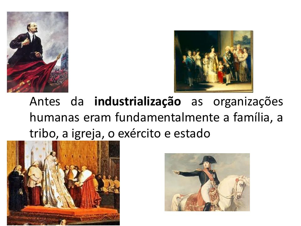 Antes da industrialização as organizações humanas eram fundamentalmente a família, a tribo, a igreja, o exército e estado.