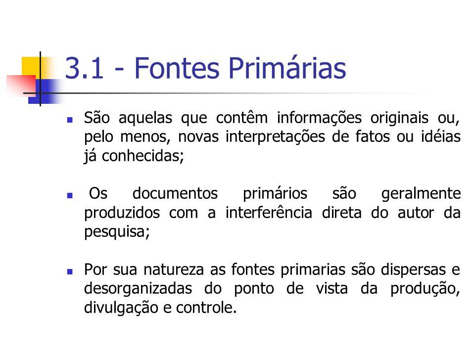 3.1 - Fontes Primárias São aquelas que contêm informações originais ou, pelo menos, novas interpretações de fatos ou idéias já conhecidas;