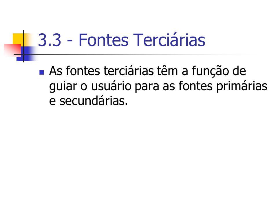 3.3 - Fontes Terciárias As fontes terciárias têm a função de guiar o usuário para as fontes primárias e secundárias.