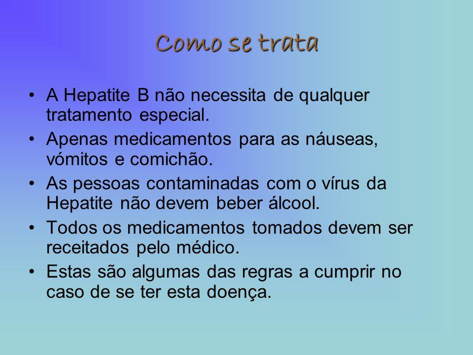 Como se trata A Hepatite B não necessita de qualquer tratamento especial. Apenas medicamentos para as náuseas, vómitos e comichão.