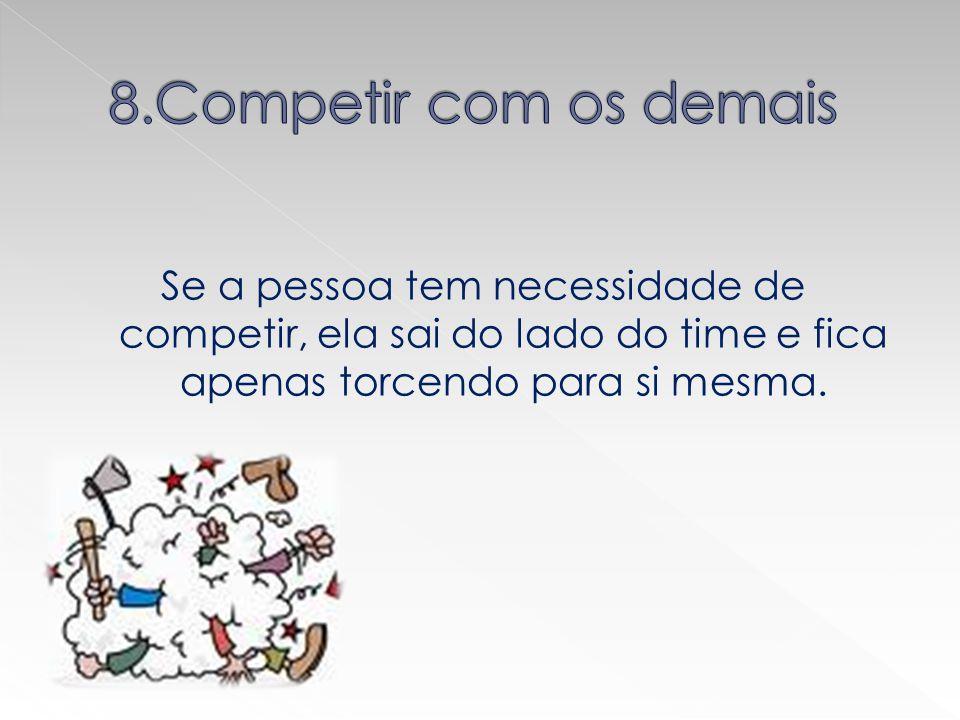 8.Competir com os demais Se a pessoa tem necessidade de competir, ela sai do lado do time e fica apenas torcendo para si mesma.