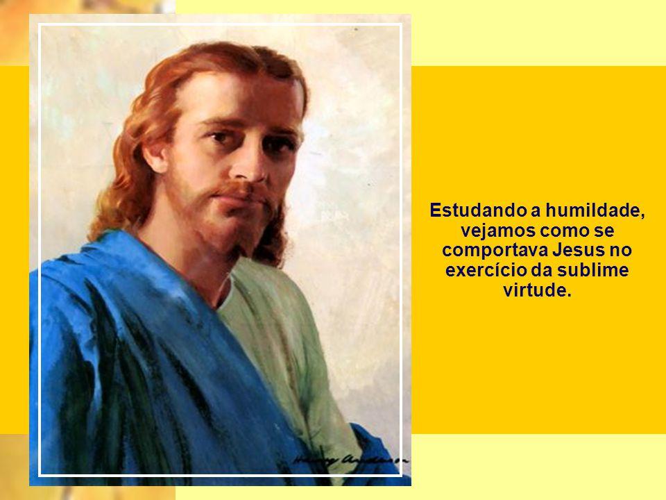 Estudando a humildade, vejamos como se comportava Jesus no exercício da sublime virtude.