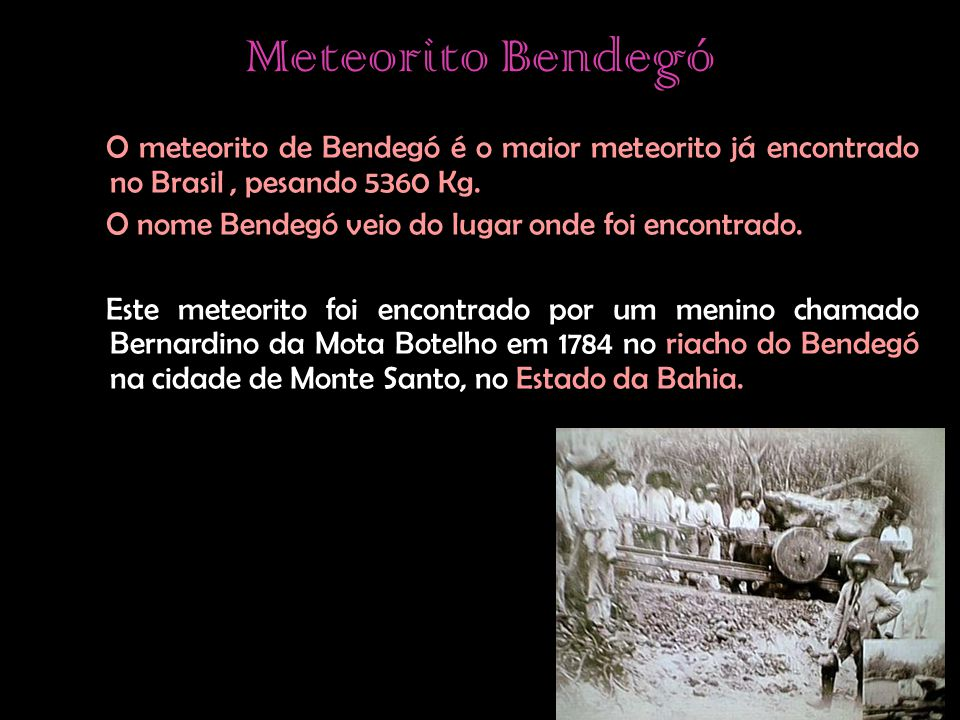 Meteorito Bendegó O meteorito de Bendegó é o maior meteorito já encontrado no Brasil , pesando 5360 Kg.