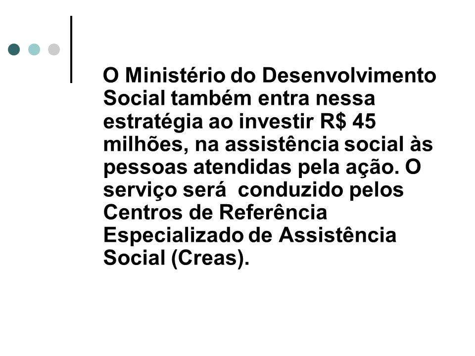 O Ministério do Desenvolvimento Social também entra nessa estratégia ao investir R$ 45 milhões, na assistência social às pessoas atendidas pela ação.