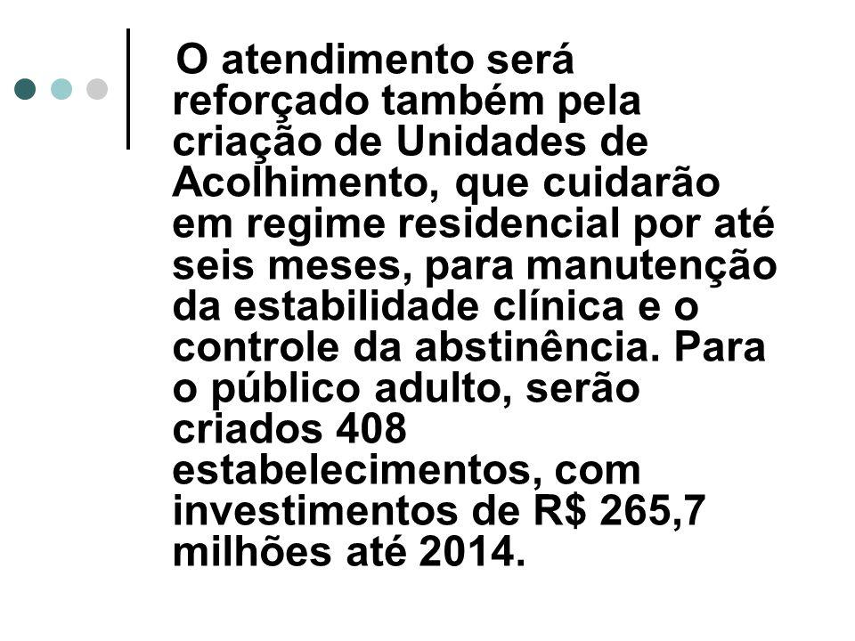 O atendimento será reforçado também pela criação de Unidades de Acolhimento, que cuidarão em regime residencial por até seis meses, para manutenção da estabilidade clínica e o controle da abstinência.