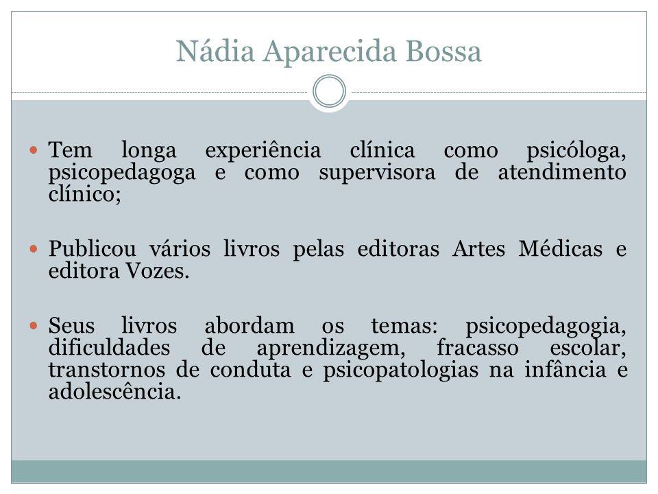 Nádia Aparecida Bossa Tem longa experiência clínica como psicóloga, psicopedagoga e como supervisora de atendimento clínico;