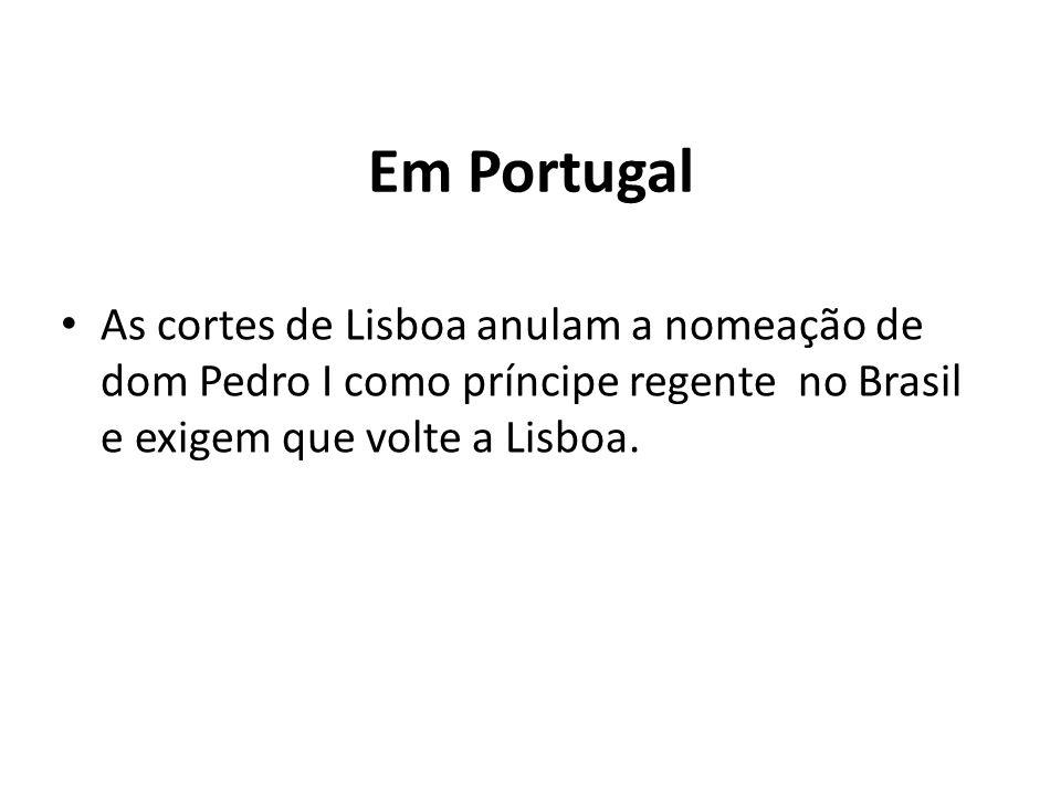 Em Portugal As cortes de Lisboa anulam a nomeação de dom Pedro I como príncipe regente no Brasil e exigem que volte a Lisboa.