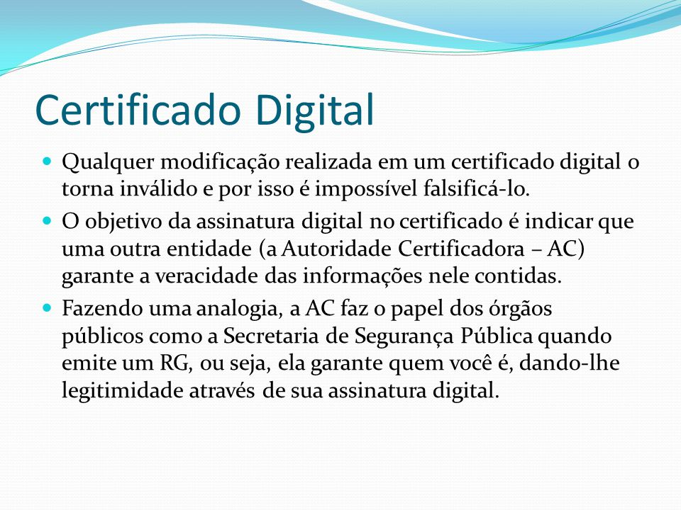 Certificado Digital Qualquer modificação realizada em um certificado digital o torna inválido e por isso é impossível falsificá-lo.