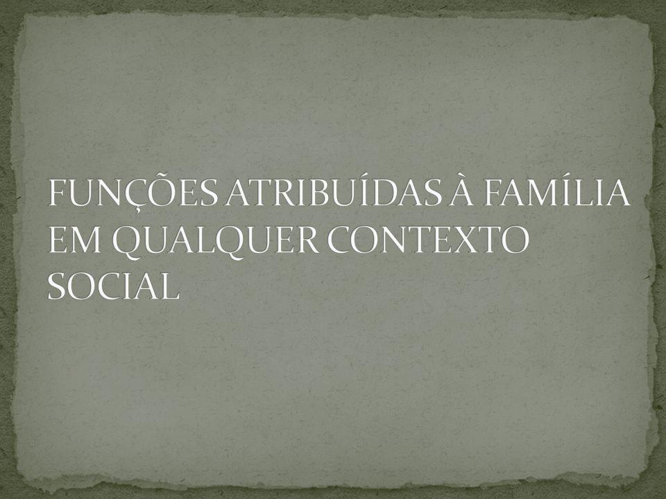 FUNÇÕES ATRIBUÍDAS À FAMÍLIA EM QUALQUER CONTEXTO SOCIAL