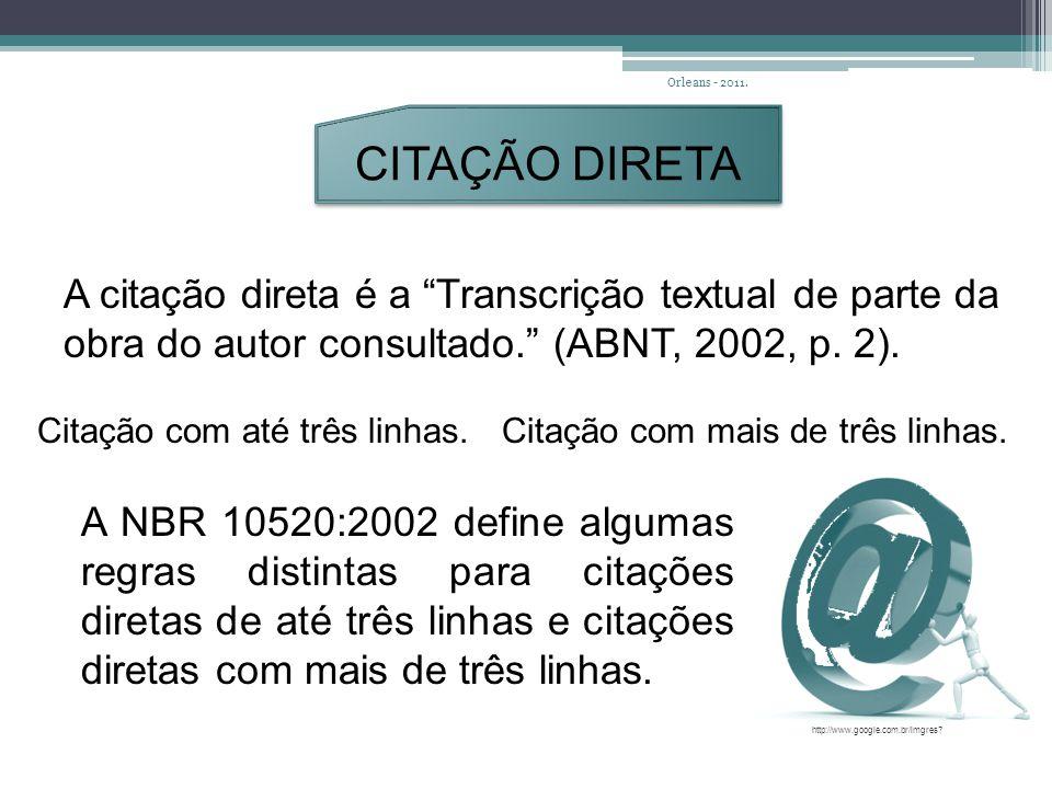 Orleans - 2011. CITAÇÃO DIRETA. A citação direta é a Transcrição textual de parte da obra do autor consultado. (ABNT, 2002, p. 2).