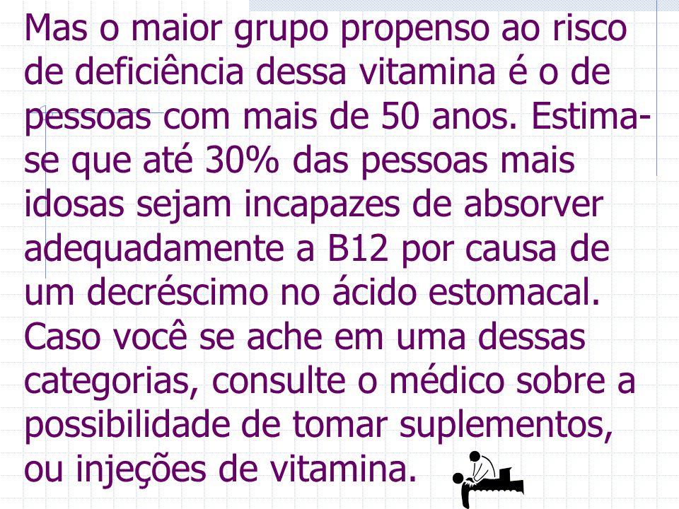 Mas o maior grupo propenso ao risco de deficiência dessa vitamina é o de pessoas com mais de 50 anos.